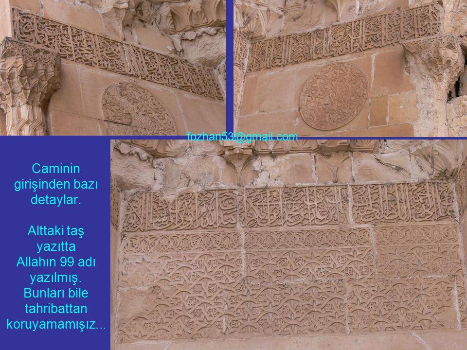 Caminin girişinden bazı detaylar. Alttaki taş yazıtta Allahın 99 adı yazılmış. Bunları bile tahribattan koruyamamışız... fozhan53@gmail.com