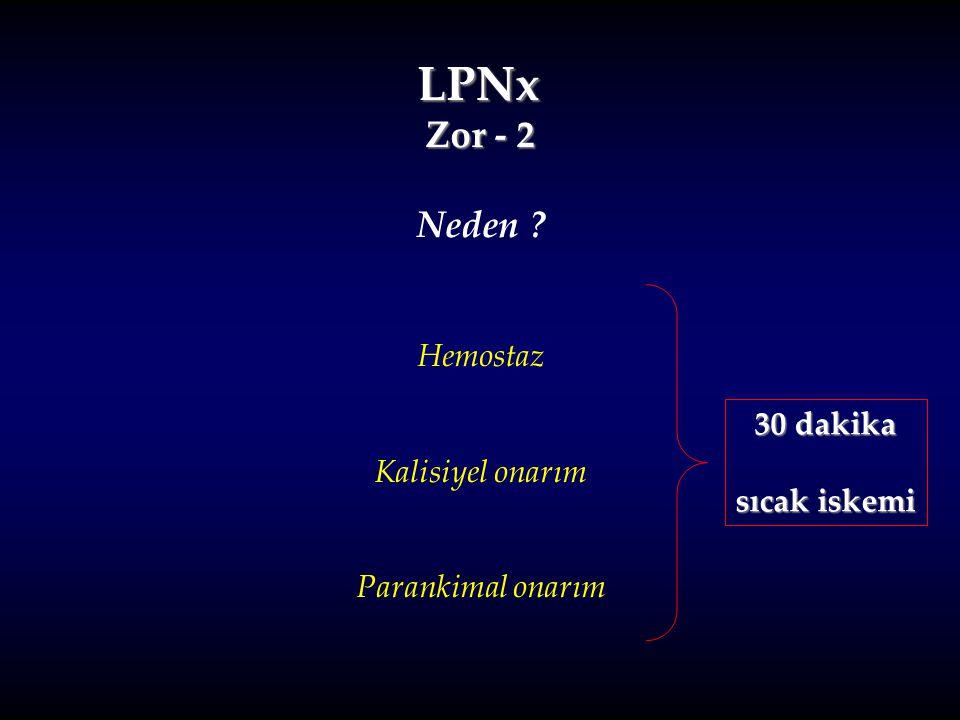 LPNx Zor - 2 Neden ? Hemostaz Kalisiyel onarım Parankimal onarım 30 dakika sıcak iskemi