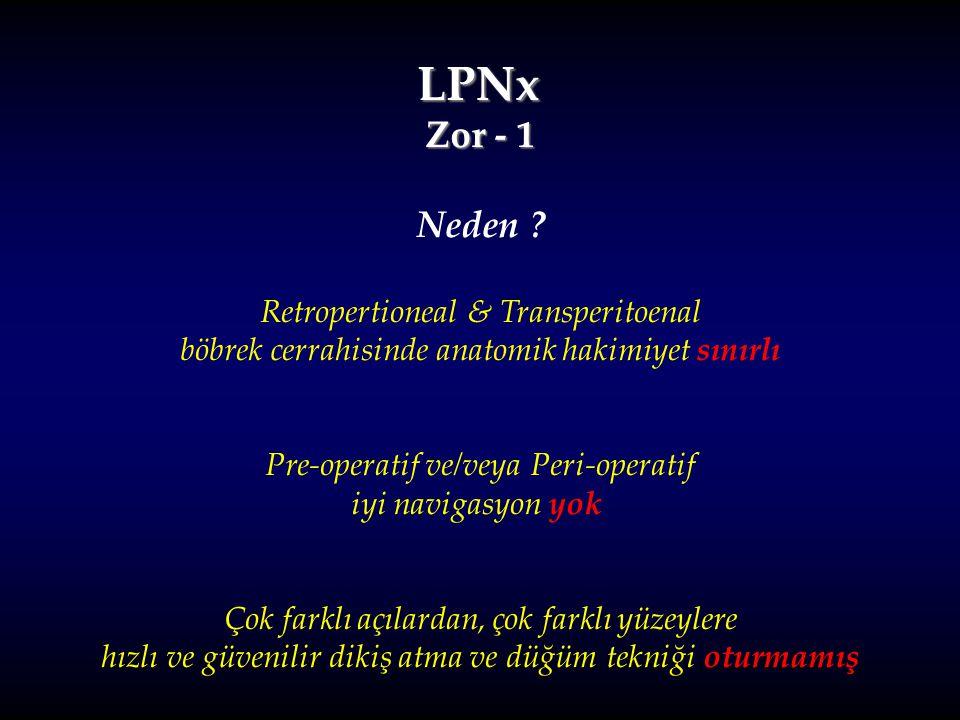 LPNx Zor - 1 Neden ? Retropertioneal & Transperitoenal böbrek cerrahisinde anatomik hakimiyet sınırlı Pre-operatif ve/veya Peri-operatif iyi navigasyo