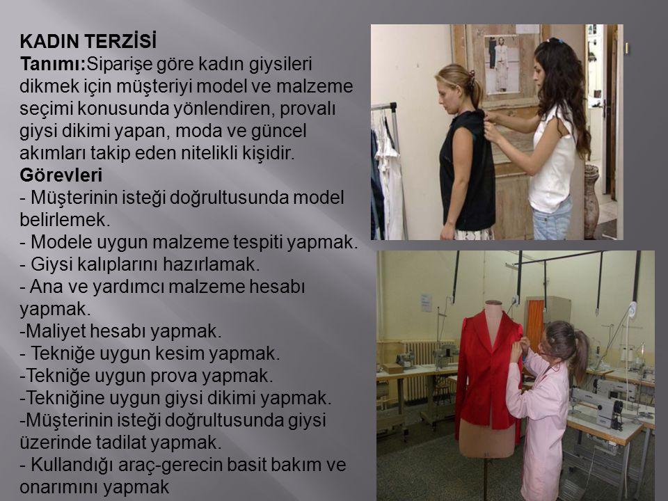 KADIN TERZİSİ Tanımı:Siparişe göre kadın giysileri dikmek için müşteriyi model ve malzeme seçimi konusunda yönlendiren, provalı giysi dikimi yapan, moda ve güncel akımları takip eden nitelikli kişidir.