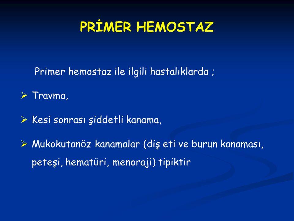 PRİMER HEMOSTAZ Primer hemostaz ile ilgili hastalıklarda ;  Travma,  Kesi sonrası şiddetli kanama,  Mukokutan ö z kanamalar (diş eti ve burun kanam