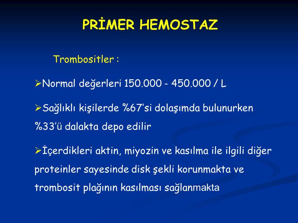 PRİMER HEMOSTAZ Trombositler :  Normal değerleri 150.000 - 450.000 / L  Sağlıklı kişilerde %67'si dolaşımda bulunurken %33' ü dalakta depo edilir 