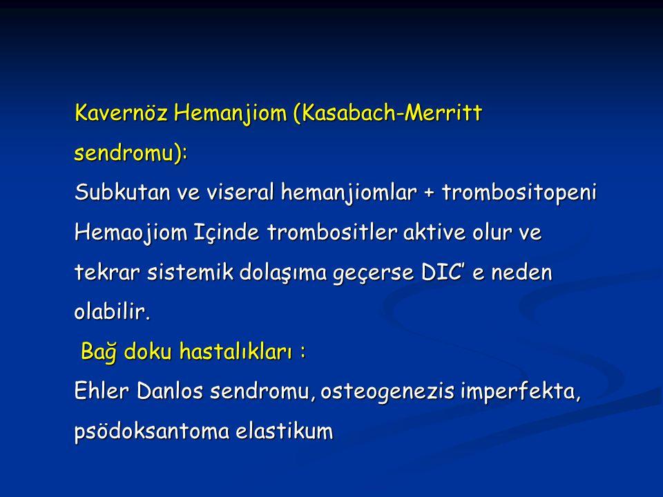 Kavernöz Hemanjiom (Kasabach-Merritt sendromu): Subkutan ve viseral hemanjiomlar + trombositopeni Hemaojiom Içinde trombositler aktive olur ve tekrar