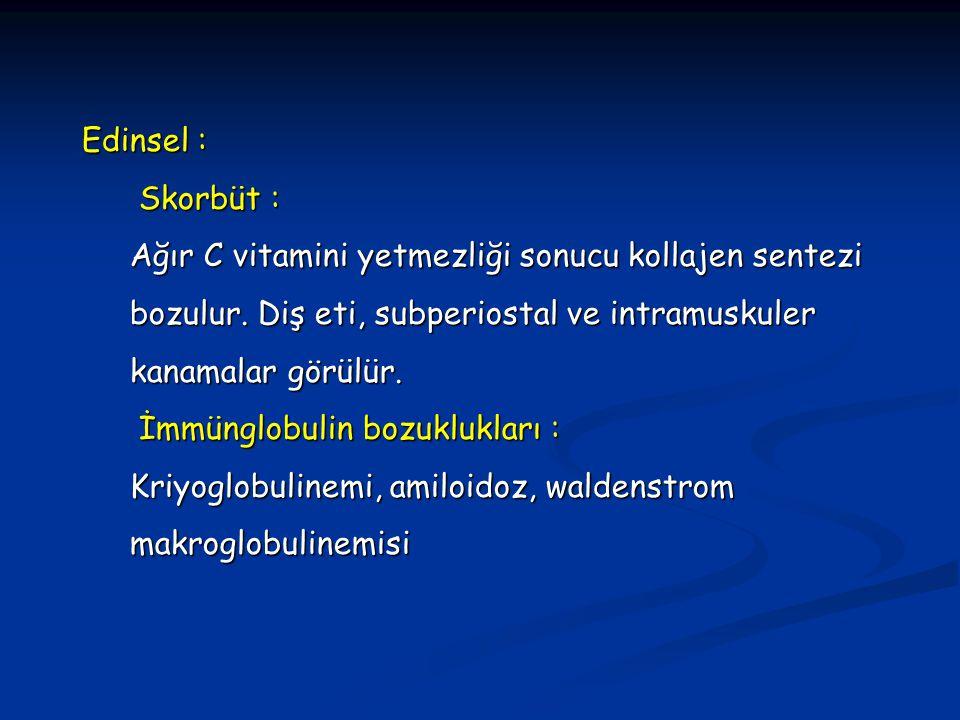 Edinsel : Skorbüt : Skorbüt : Ağır C vitamini yetmezliği sonucu kollajen sentezi bozulur. Diş eti, subperiostal ve intramuskuler kanamalar görülür. İm