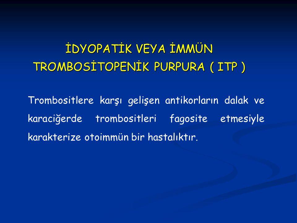 İDYOPATİK VEYA İMMÜN TROMBOSİTOPENİK PURPURA ( ITP ) Trombositlere karşı gelişen antikorların dalak ve karaciğerde trombositleri fagosite etmesiyle ka