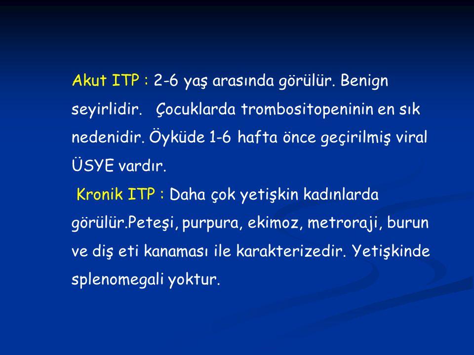 Akut ITP : 2-6 yaş arasında görülür. Benign seyirlidir. Çocuklarda trombositopeninin en sık nedenidir. Öyküde 1-6 hafta önce geçirilmiş viral ÜSYE var