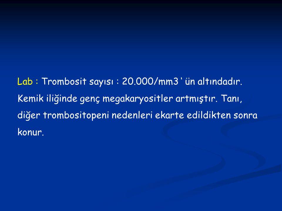 Lab : Trombosit sayısı : 20.000/mm3 ' ün altındadır. Kemik iliğinde genç megakaryositler artmıştır. Tanı, diğer trombositopeni nedenleri ekarte edildi