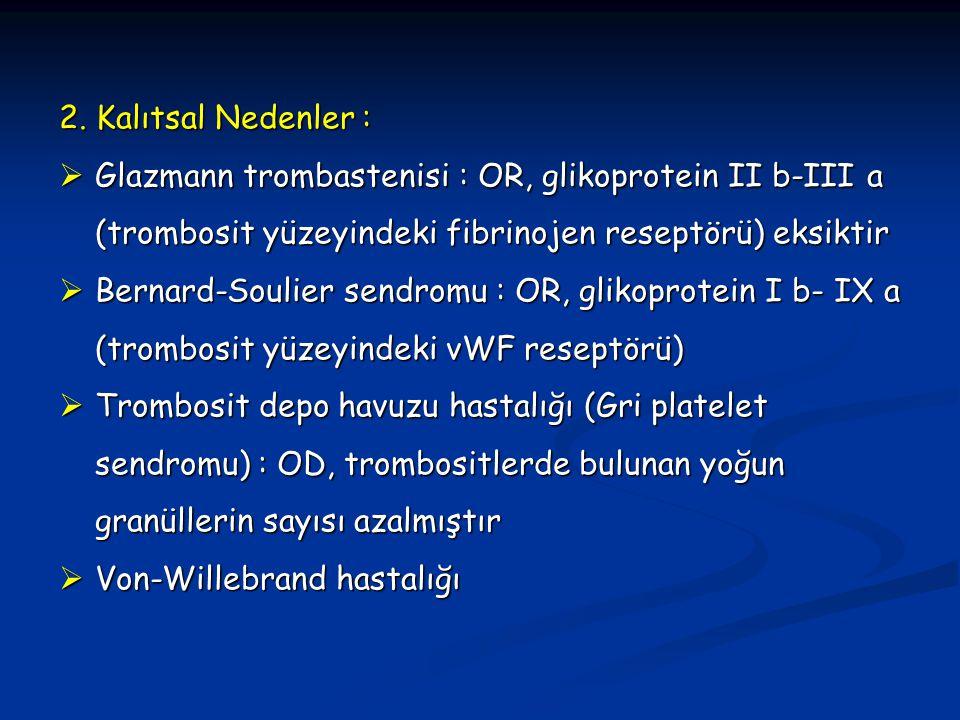 2. Kalıtsal Nedenler :  Glazmann trombastenisi : OR, glikoprotein II b-III a (trombosit yüzeyindeki fibrinojen reseptörü) eksiktir  Bernard-Soulier