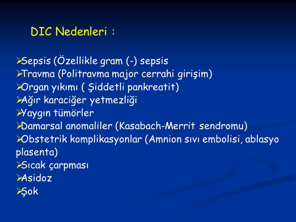 DIC Nedenleri :  Sepsis (Özellikle gram (-) sepsis  Travma (Politravma major cerrahi girişim)  Organ yıkımı ( Şiddetli pankreatit)  Ağır karaciğer