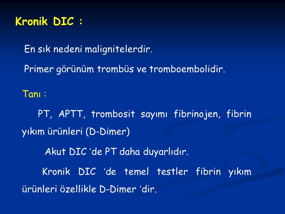 Kronik DIC : En sık nedeni malignitelerdir. Primer g ö r ü n ü m tromb ü s ve tromboembolidir. Tanı : PT, APTT, trombosit sayımı fibrinojen, fibrin yı