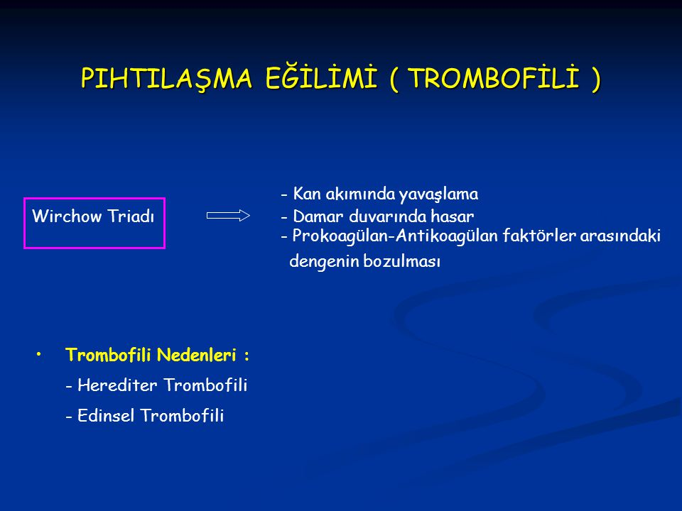 PIHTILAŞMA EĞİLİMİ ( TROMBOFİLİ ) Wirchow Triadı - Kan akımında yavaşlama - Damar duvarında hasar - Prokoag ü lan-Antikoag ü lan fakt ö rler arasındak