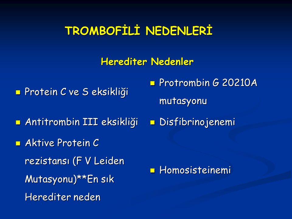 TROMBOFİLİ NEDENLERİ Herediter Nedenler Protein C ve S eksikliği Protein C ve S eksikliği Protrombin G 20210A mutasyonu Protrombin G 20210A mutasyonu