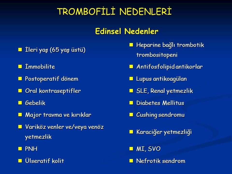TROMBOFİLİ NEDENLERİ Edinsel Nedenler İleri yaş (65 yaş üstü) İleri yaş (65 yaş üstü) Heparine bağlı trombotik trombositopeni Heparine bağlı trombotik