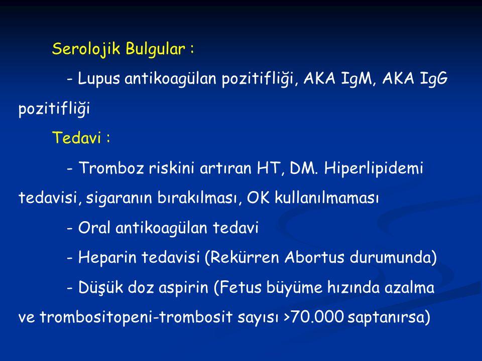 Serolojik Bulgular : - Lupus antikoagülan pozitifliği, AKA IgM, AKA IgG pozitifliği Tedavi : - Tromboz riskini artıran HT, DM. Hiperlipidemi tedavisi,