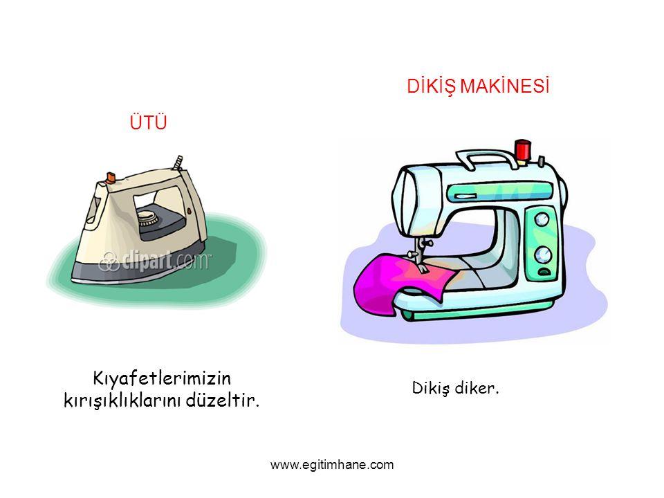 ÜTÜ Kıyafetlerimizin kırışıklıklarını düzeltir. DİKİŞ MAKİNESİ Dikiş diker. www.egitimhane.com