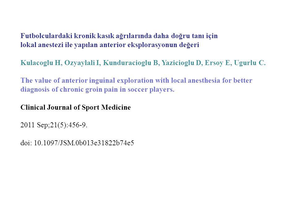Futbolculardaki kronik kasık ağrılarında daha doğru tanı için lokal anestezi ile yapılan anterior eksplorasyonun değeri Kulacoglu H, Ozyaylali I, Kund