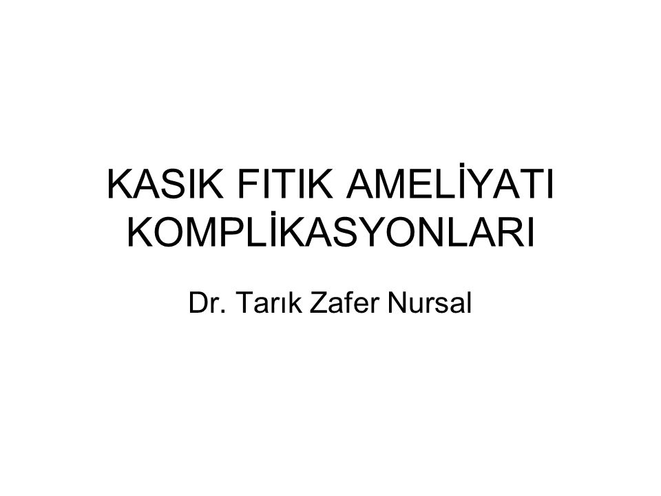 KASIK FITIK AMELİYATI KOMPLİKASYONLARI Dr. Tarık Zafer Nursal