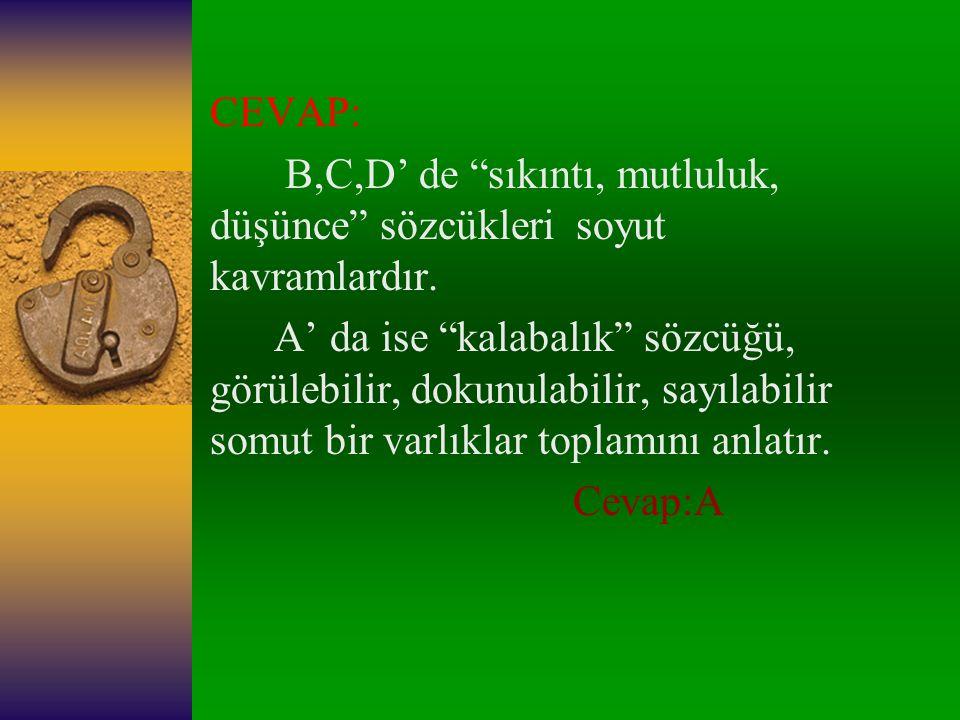 9-)Aşağıdaki kelimelerden hangisi somut bir kavram ifade eder? A.)Kalabalık B.)Sıkıntı C.)Mutluluk D.)Düşünce