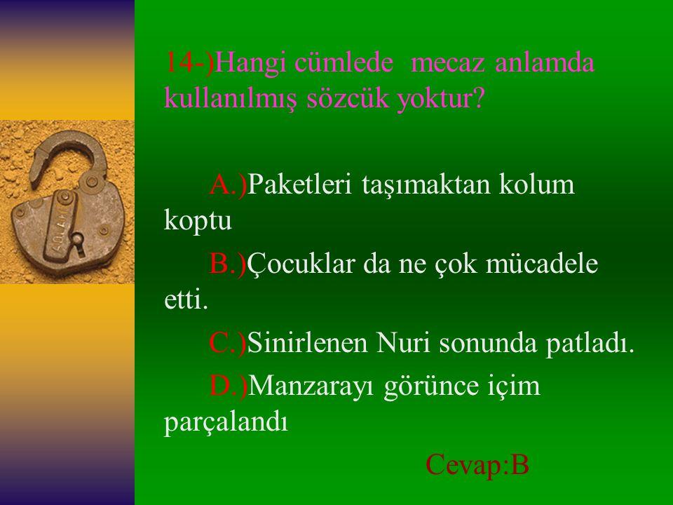 """13-)Aşağıdaki deyimlerin hangisinde """"özlem"""" söz konusu değildir? A.)Burnunda tütmek B.)Gönül bağlamak C.)Göreceği gelmek D.)Gözleri yollarda kalmak. C"""