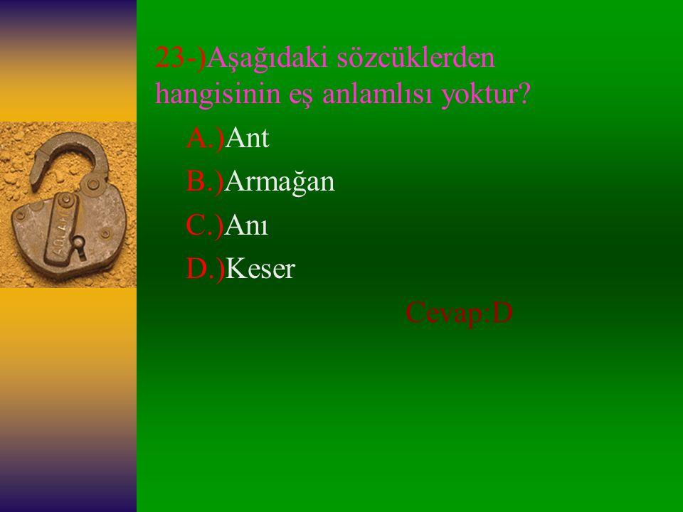 22-)Aşağıdakilerden hangisi somut bir addır? A.)İlgi B.)Gülünç C.)Korku D.)Kumaş Cevap:D