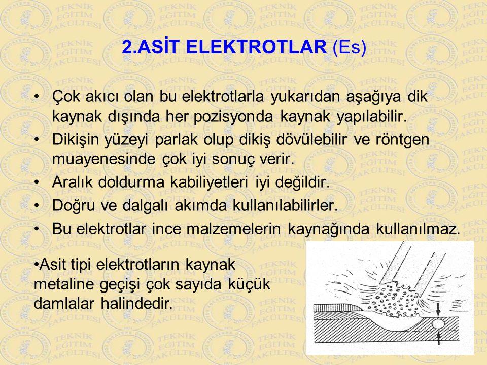 2.ASİT ELEKTROTLAR (Es) Çok akıcı olan bu elektrotlarla yukarıdan aşağıya dik kaynak dışında her pozisyonda kaynak yapılabilir. Dikişin yüzeyi parlak