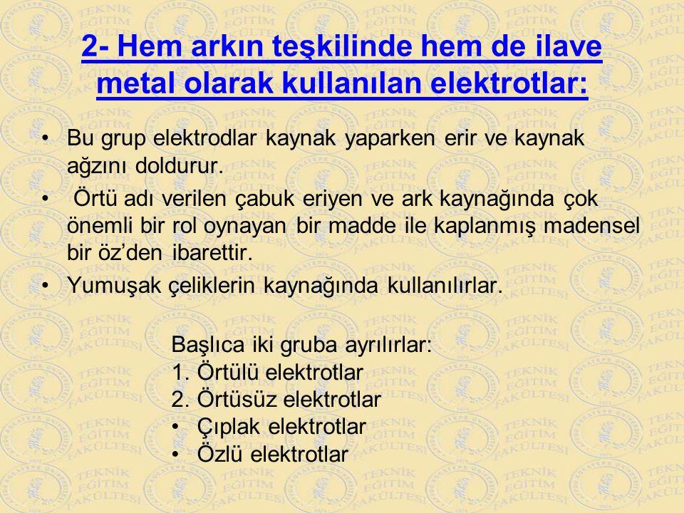2- Hem arkın teşkilinde hem de ilave metal olarak kullanılan elektrotlar: Bu grup elektrodlar kaynak yaparken erir ve kaynak ağzını doldurur. Örtü adı