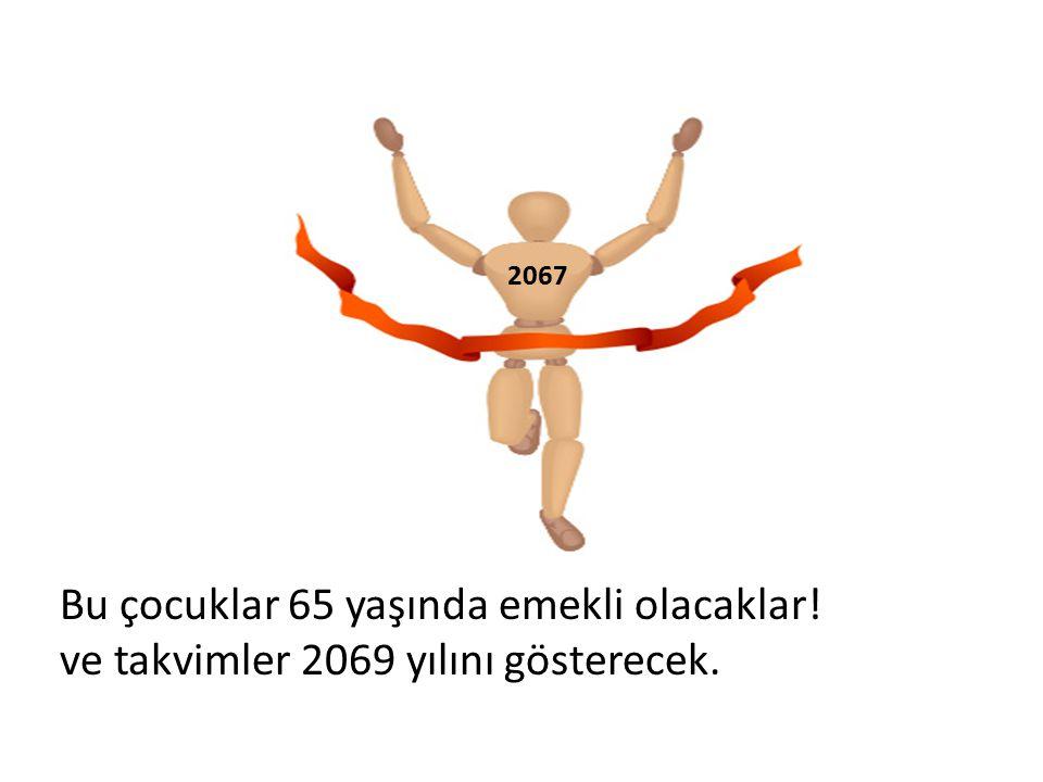 Bu çocuklar 65 yaşında emekli olacaklar! ve takvimler 2069 yılını gösterecek. 2067