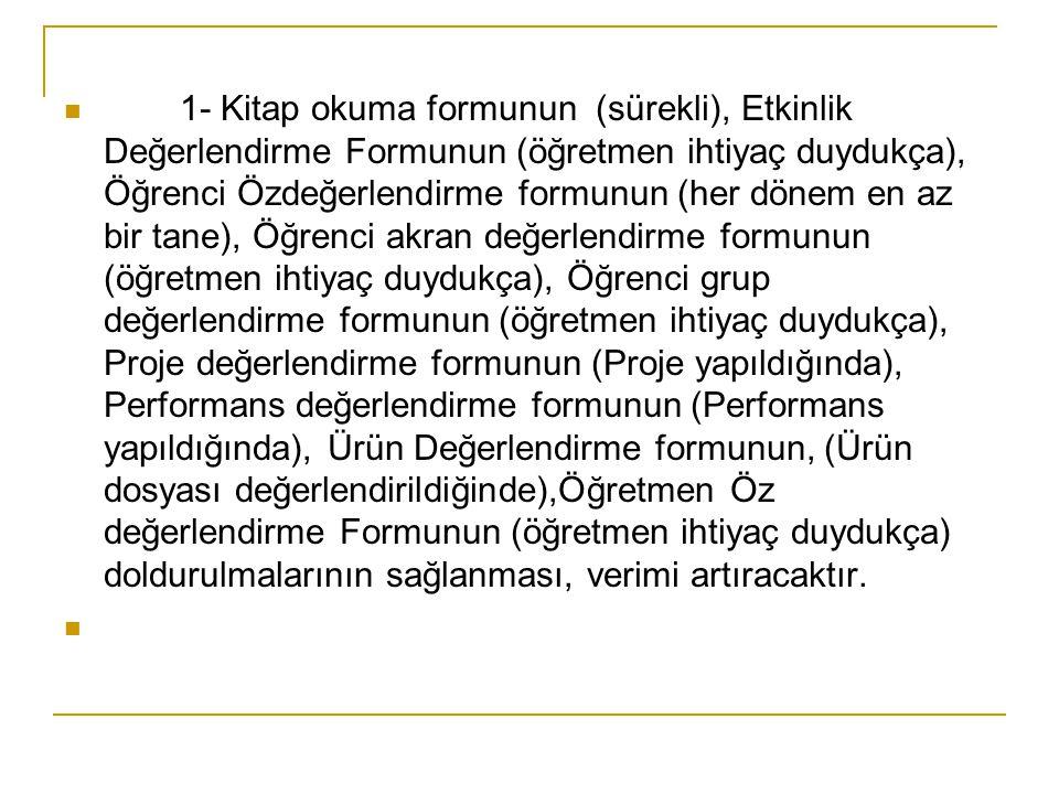 1- Kitap okuma formunun (sürekli), Etkinlik Değerlendirme Formunun (öğretmen ihtiyaç duydukça), Öğrenci Özdeğerlendirme formunun (her dönem en az bir