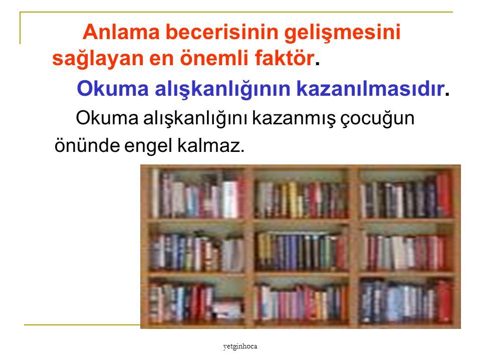 yetginhoca Anlama becerisinin gelişmesini sağlayan en önemli faktör. Okuma alışkanlığının kazanılmasıdır. Okuma alışkanlığını kazanmış çocuğun önünde