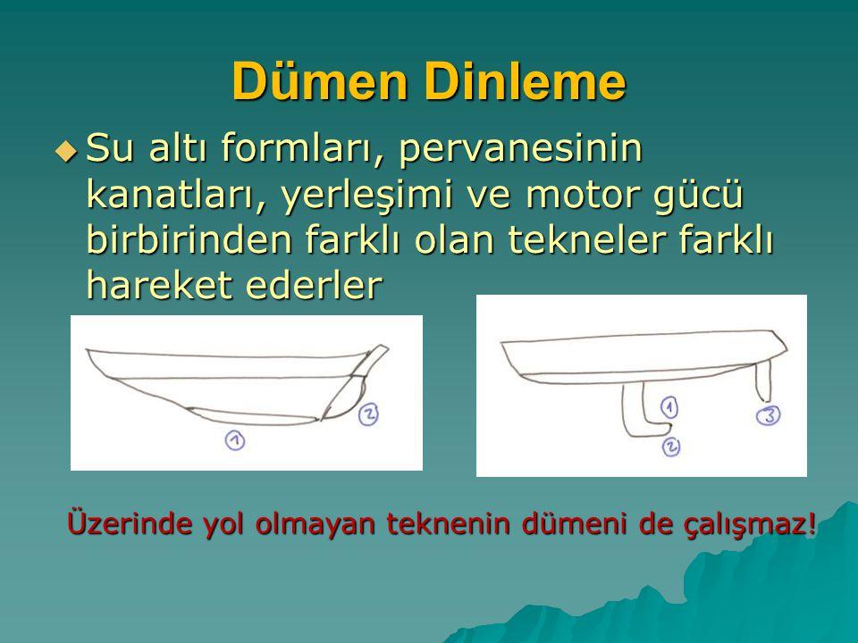 Dümen Dinleme  Su altı formları, pervanesinin kanatları, yerleşimi ve motor gücü birbirinden farklı olan tekneler farklı hareket ederler Üzerinde yol
