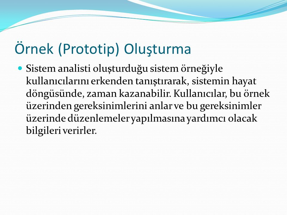 Örnek (Prototip) Oluşturma Sistem analisti oluşturduğu sistem örneğiyle kullanıcılarını erkenden tanıştırarak, sistemin hayat döngüsünde, zaman kazana