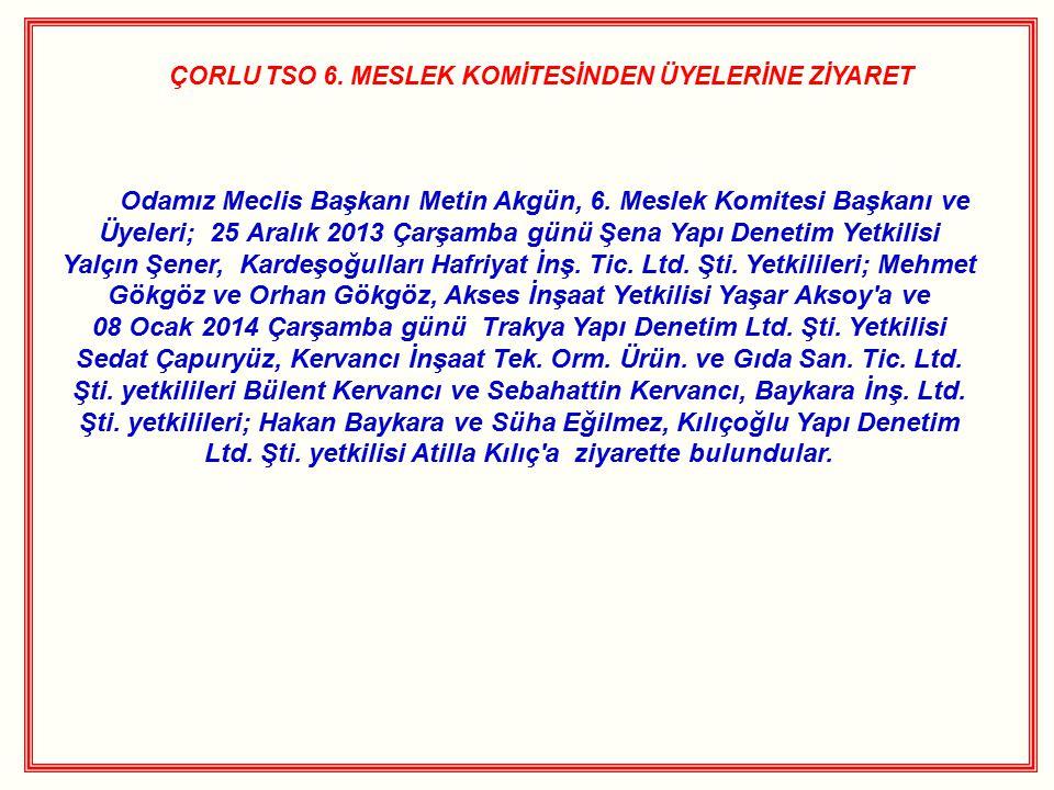 ÇORLU TSO 6. MESLEK KOMİTESİNDEN ÜYELERİNE ZİYARET Odamız Meclis Başkanı Metin Akgün, 6. Meslek Komitesi Başkanı ve Üyeleri; 25 Aralık 2013 Çarşamba g