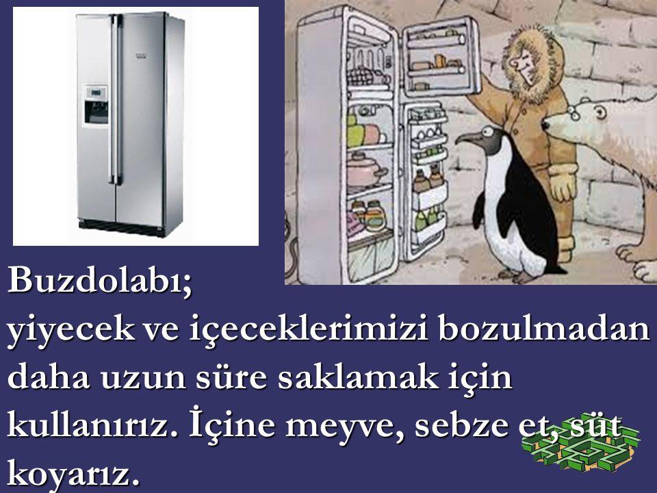 Buzdolabı; yiyecek ve içeceklerimizi bozulmadan daha uzun süre saklamak için kullanırız.