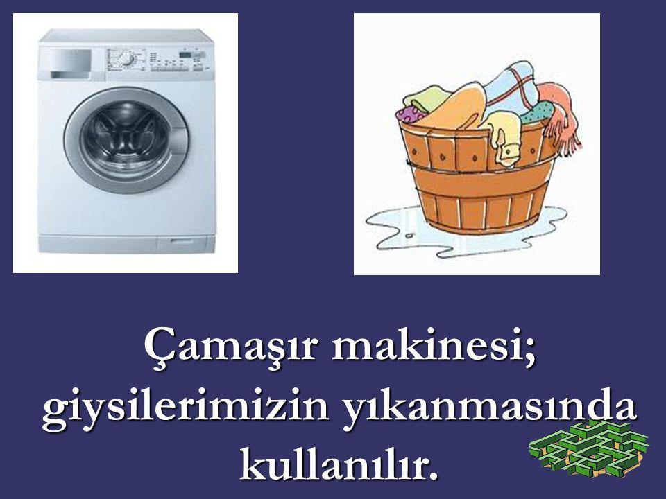 Çamaşır makinesi; giysilerimizin yıkanmasında kullanılır.