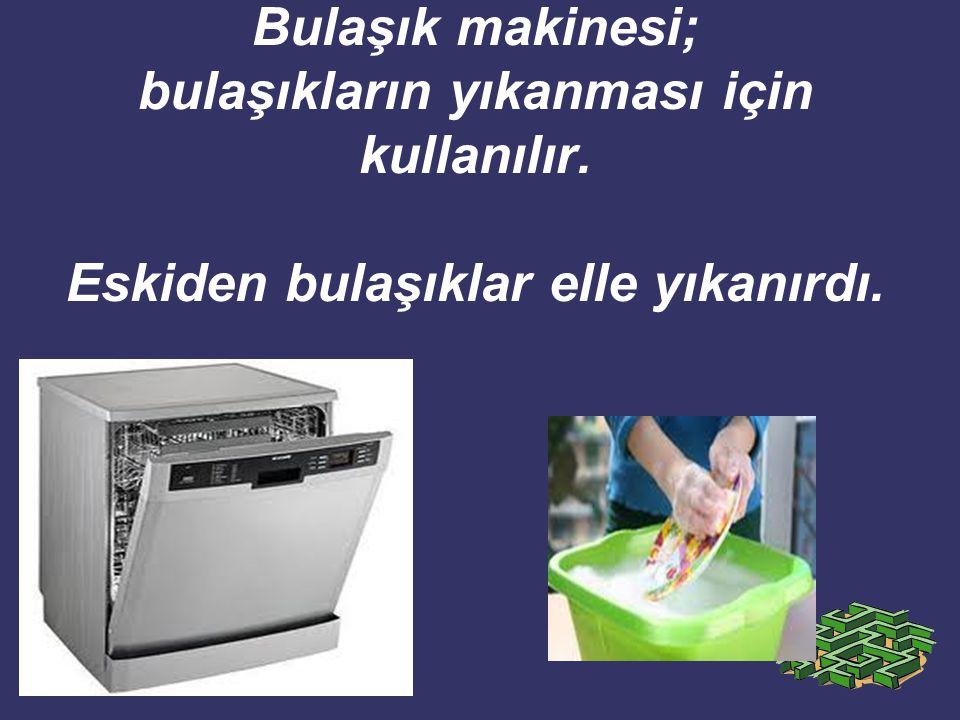 Bulaşık makinesi; bulaşıkların yıkanması için kullanılır. Eskiden bulaşıklar elle yıkanırdı.