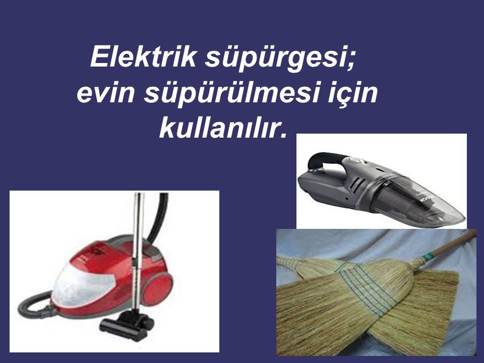 Elektrik süpürgesi; evin süpürülmesi için kullanılır.