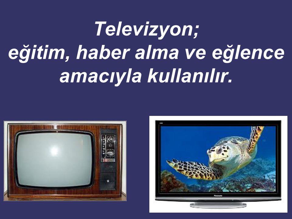 Televizyon; eğitim, haber alma ve eğlence amacıyla kullanılır.