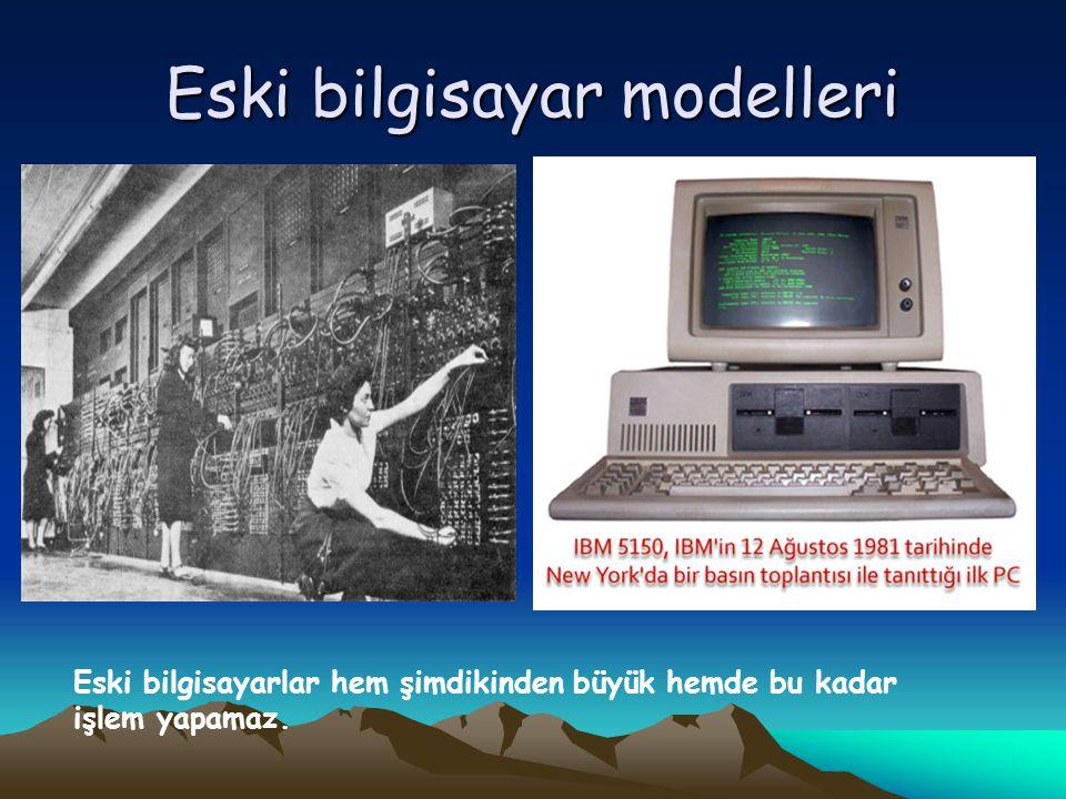 Eski bilgisayar modelleri Eski bilgisayarlar hem şimdikinden büyük hemde bu kadar işlem yapamaz.