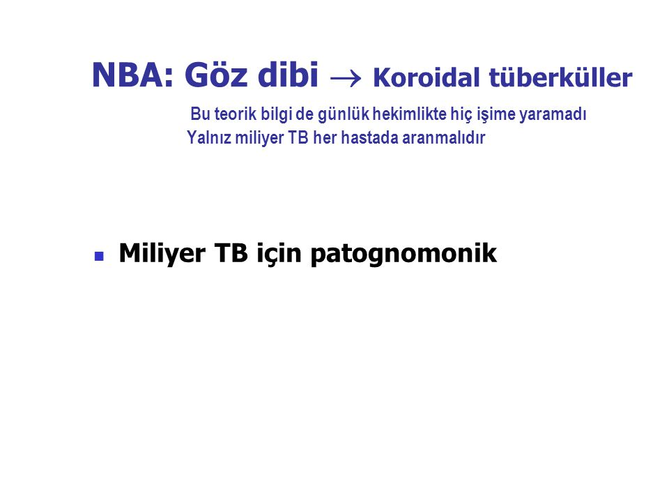 NBA: Göz dibi  Koroidal tüberküller Bu teorik bilgi de günlük hekimlikte hiç işime yaramadı Yalnız miliyer TB her hastada aranmalıdır Miliyer TB için