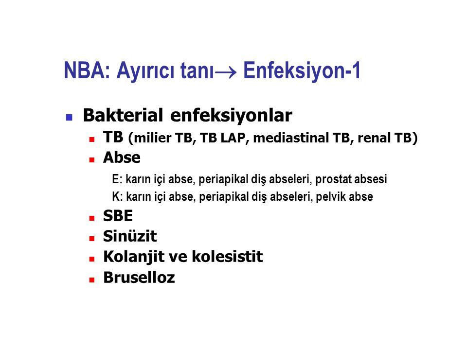 NBA: Ayırıcı tanı  Enfeksiyon-1 Bakterial enfeksiyonlar TB (milier TB, TB LAP, mediastinal TB, renal TB) Abse E: karın içi abse, periapikal diş absel