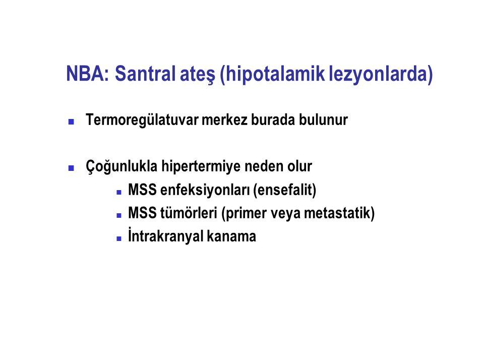 NBA: Santral ateş (hipotalamik lezyonlarda) Termoregülatuvar merkez burada bulunur Çoğunlukla hipertermiye neden olur MSS enfeksiyonları (ensefalit) M
