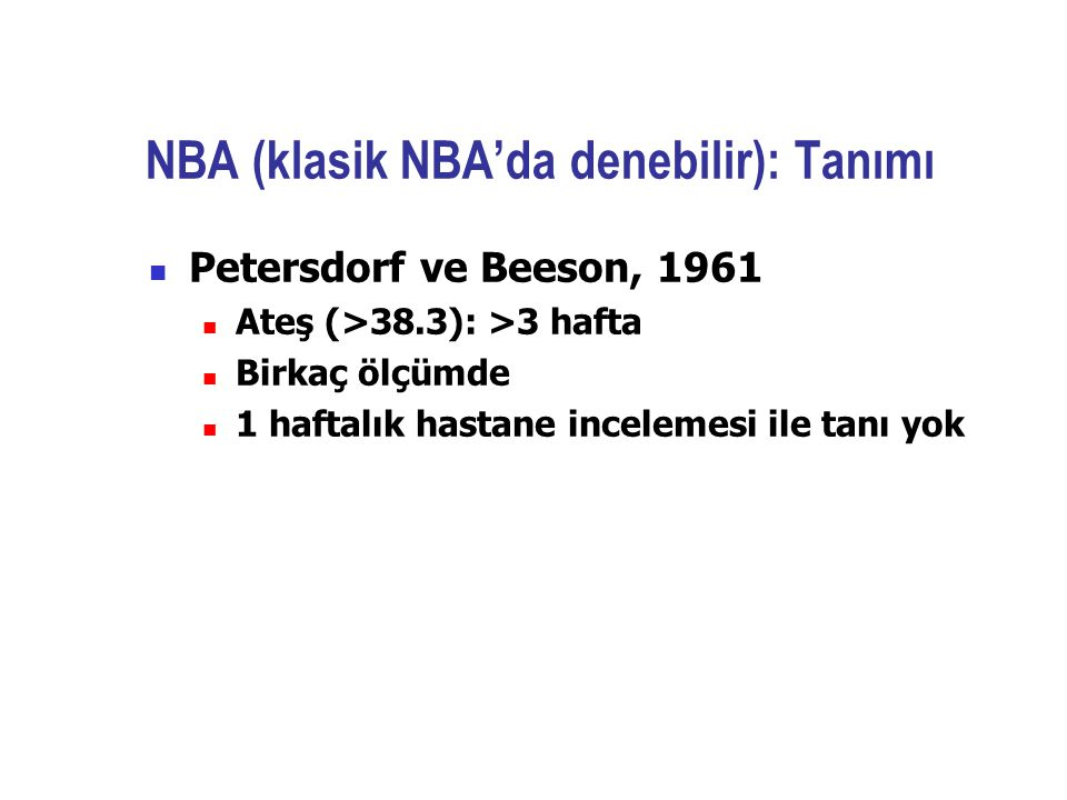NBA (klasik NBA'da denebilir): Tanımı Petersdorf ve Beeson, 1961 Ateş (>38.3): >3 hafta Birkaç ölçümde 1 haftalık hastane incelemesi ile tanı yok