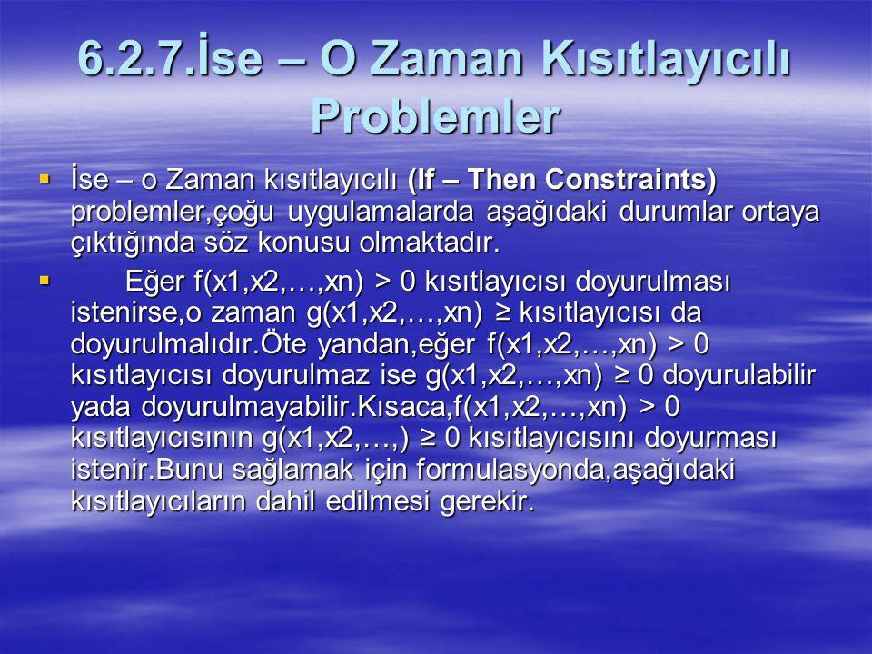 6.2.7.İse – O Zaman Kısıtlayıcılı Problemler  İse – o Zaman kısıtlayıcılı (If – Then Constraints) problemler,çoğu uygulamalarda aşağıdaki durumlar ortaya çıktığında söz konusu olmaktadır.