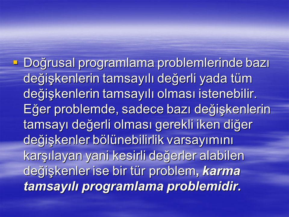  Bir problemin çözüm değerlerinin tamsayılı olması istendiğinde, bu problem doğrusal programlama formulasyonundan tamsayılı programlamaya dönüşür.