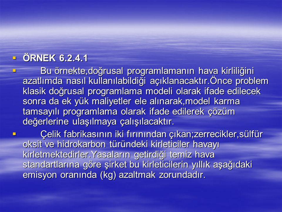  ÖRNEK 6.2.4.1  Bu örnekte,doğrusal programlamanın hava kirliliğini azatlımda nasıl kullanılabildiği açıklanacaktır.Önce problem klasik doğrusal programlama modeli olarak ifade edilecek sonra da ek yük maliyetler ele alınarak,model karma tamsayılı programlama olarak ifade edilerek çözüm değerlerine ulaşılmaya çalışılacaktır.