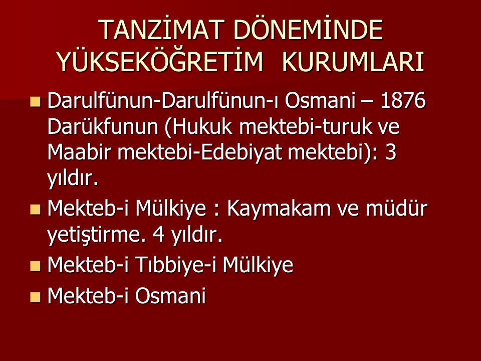 TANZİMAT DÖNEMİNDE YÜKSEKÖĞRETİM KURUMLARI Darulfünun-Darulfünun-ı Osmani – 1876 Darükfunun (Hukuk mektebi-turuk ve Maabir mektebi-Edebiyat mektebi): 3 yıldır.