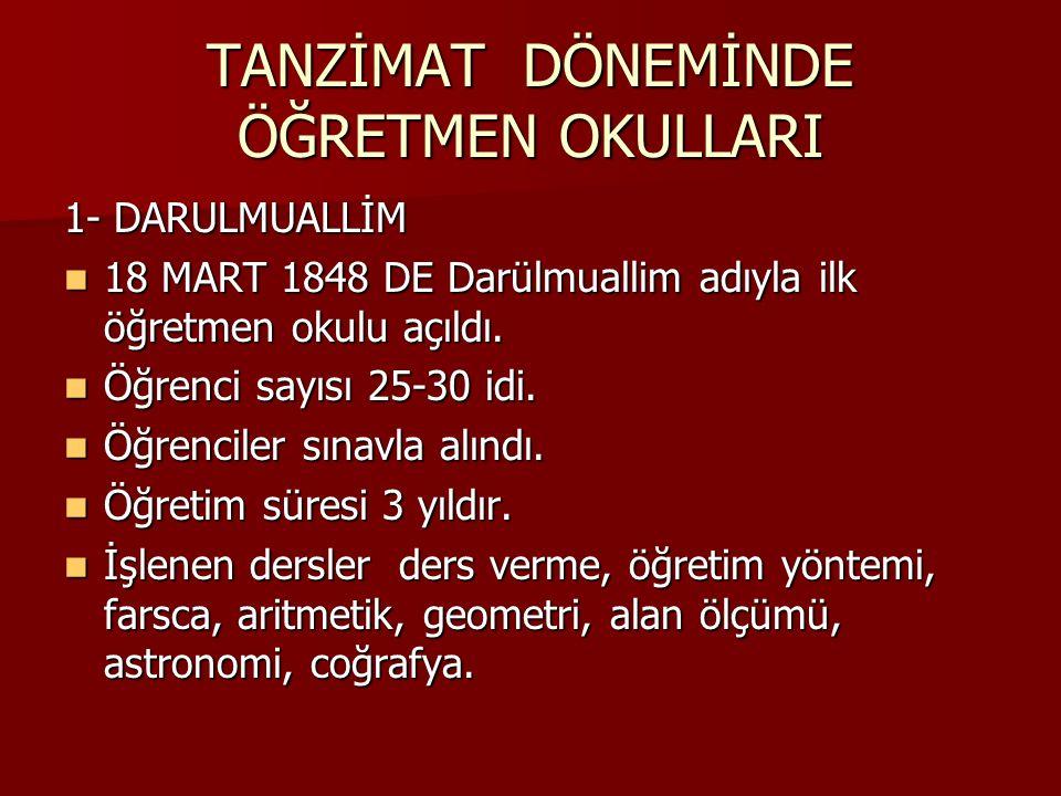 TANZİMAT DÖNEMİNDE ÖĞRETMEN OKULLARI 1- DARULMUALLİM 18 MART 1848 DE Darülmuallim adıyla ilk öğretmen okulu açıldı.