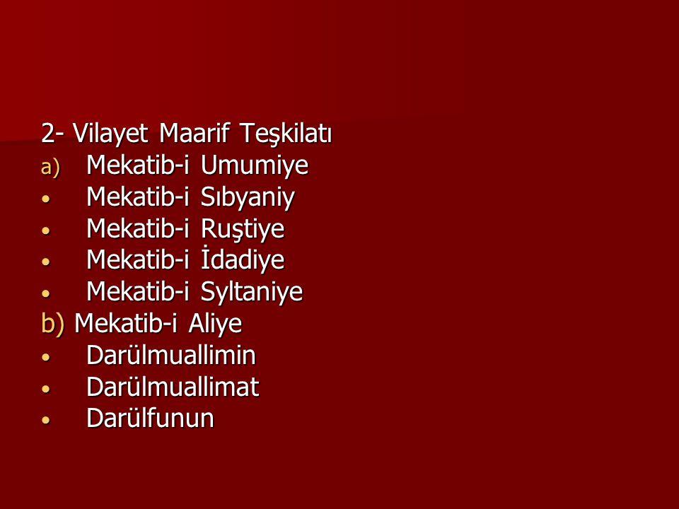2- Vilayet Maarif Teşkilatı a) Mekatib-i Umumiye Mekatib-i Sıbyaniy Mekatib-i Sıbyaniy Mekatib-i Ruştiye Mekatib-i Ruştiye Mekatib-i İdadiye Mekatib-i İdadiye Mekatib-i Syltaniye Mekatib-i Syltaniye b) Mekatib-i Aliye Darülmuallimin Darülmuallimin Darülmuallimat Darülmuallimat Darülfunun Darülfunun