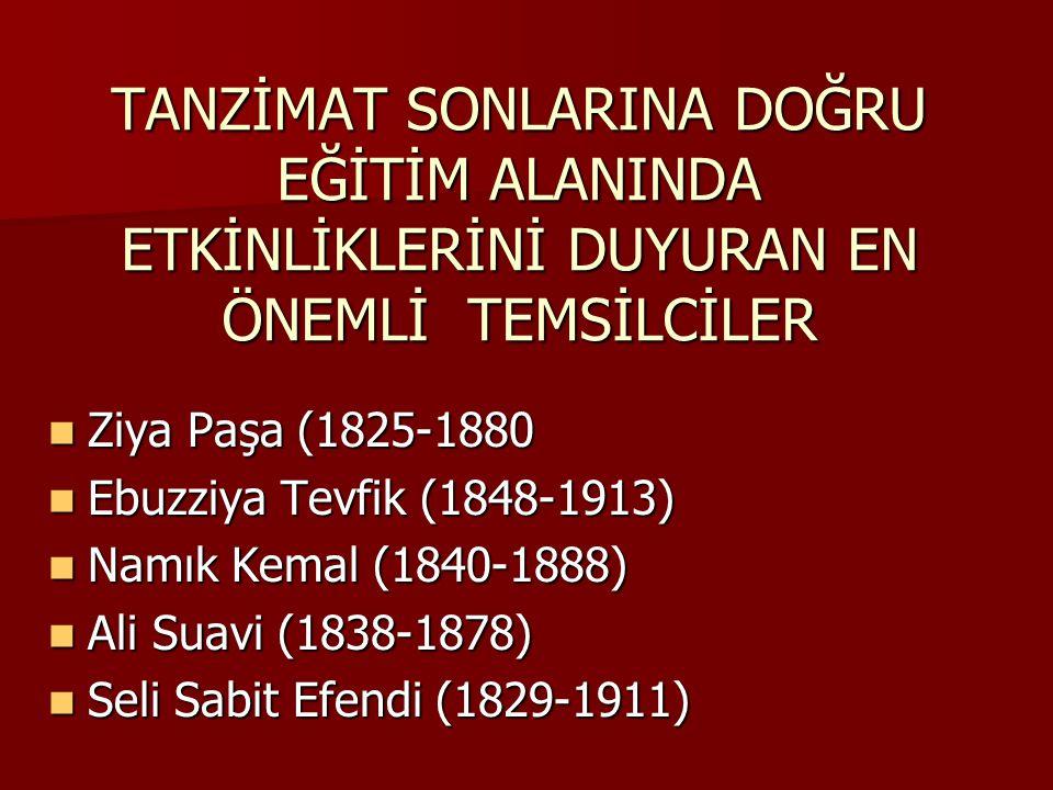 TANZİMAT SONLARINA DOĞRU EĞİTİM ALANINDA ETKİNLİKLERİNİ DUYURAN EN ÖNEMLİ TEMSİLCİLER Ziya Paşa (1825-1880 Ziya Paşa (1825-1880 Ebuzziya Tevfik (1848-1913) Ebuzziya Tevfik (1848-1913) Namık Kemal (1840-1888) Namık Kemal (1840-1888) Ali Suavi (1838-1878) Ali Suavi (1838-1878) Seli Sabit Efendi (1829-1911) Seli Sabit Efendi (1829-1911)