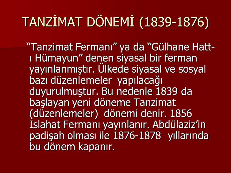 TANZİMAT DÖNEMİ (1839-1876) Tanzimat Fermanı ya da Gülhane Hatt- ı Hümayun denen siyasal bir ferman yayınlanmıştır.
